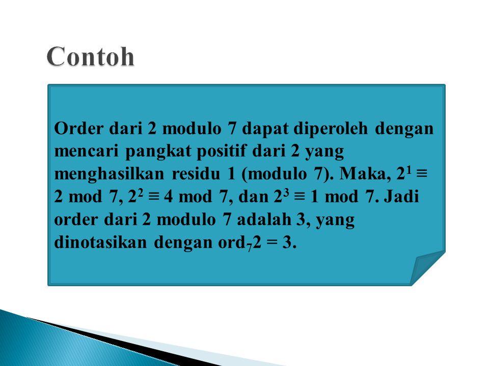 Order dari 2 modulo 7 dapat diperoleh dengan mencari pangkat positif dari 2 yang menghasilkan residu 1 (modulo 7). Maka, 2 1 ≡ 2 mod 7, 2 2 ≡ 4 mod 7,