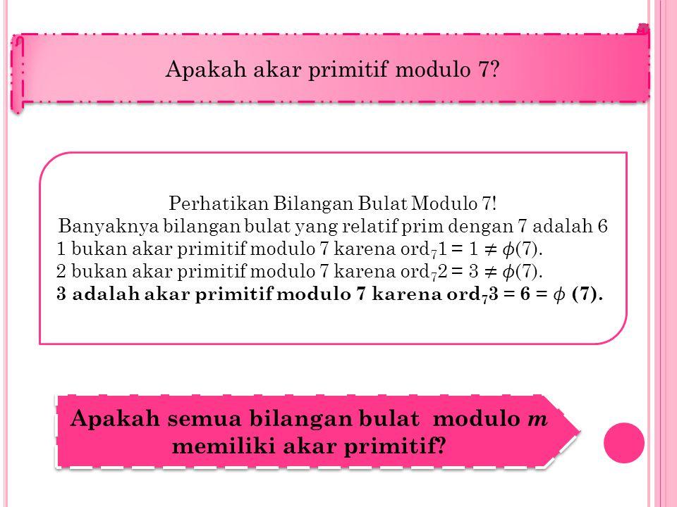 Perhatikan Bilangan Bulat Modulo 7! Banyaknya bilangan bulat yang relatif prim dengan 7 adalah 6 1 bukan akar primitif modulo 7 karena ord 7 1 = 1 ≠ (