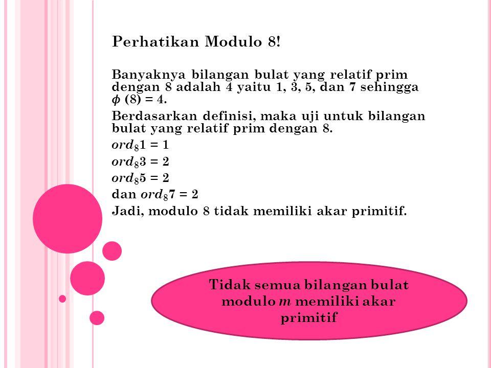 Perhatikan Modulo 8! Banyaknya bilangan bulat yang relatif prim dengan 8 adalah 4 yaitu 1, 3, 5, dan 7 sehingga (8) = 4. Berdasarkan definisi, maka uj