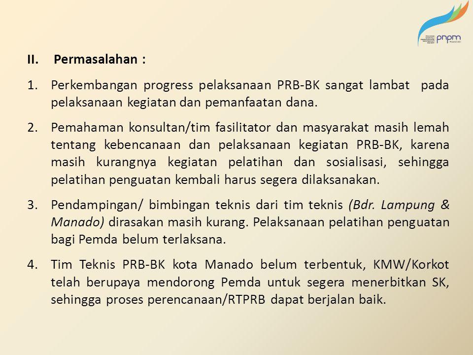 II.Permasalahan : 1.Perkembangan progress pelaksanaan PRB-BK sangat lambat pada pelaksanaan kegiatan dan pemanfaatan dana. 2.Pemahaman konsultan/tim f