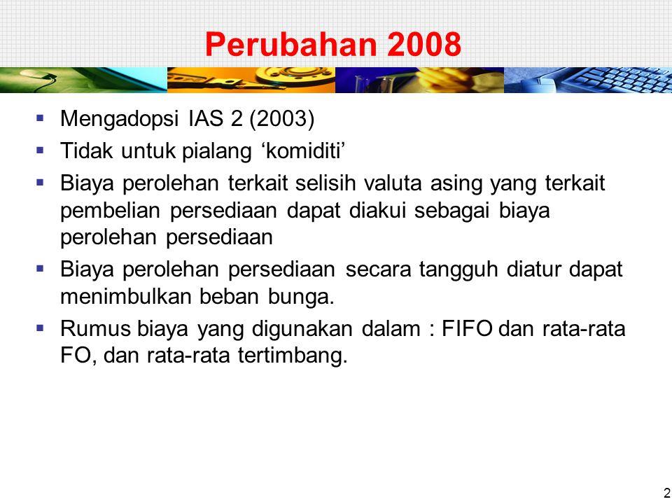 2 Perubahan 2008  Mengadopsi IAS 2 (2003)  Tidak untuk pialang 'komiditi'  Biaya perolehan terkait selisih valuta asing yang terkait pembelian persediaan dapat diakui sebagai biaya perolehan persediaan  Biaya perolehan persediaan secara tangguh diatur dapat menimbulkan beban bunga.