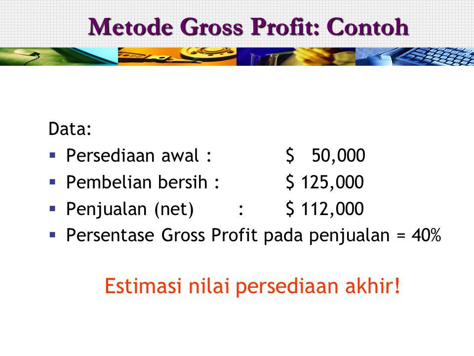 Data:  Persediaan awal :$ 50,000  Pembelian bersih :$ 125,000  Penjualan (net):$ 112,000  Persentase Gross Profit pada penjualan = 40% Estimasi ni