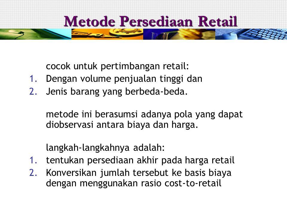 cocok untuk pertimbangan retail: 1.Dengan volume penjualan tinggi dan 2.Jenis barang yang berbeda-beda. metode ini berasumsi adanya pola yang dapat di
