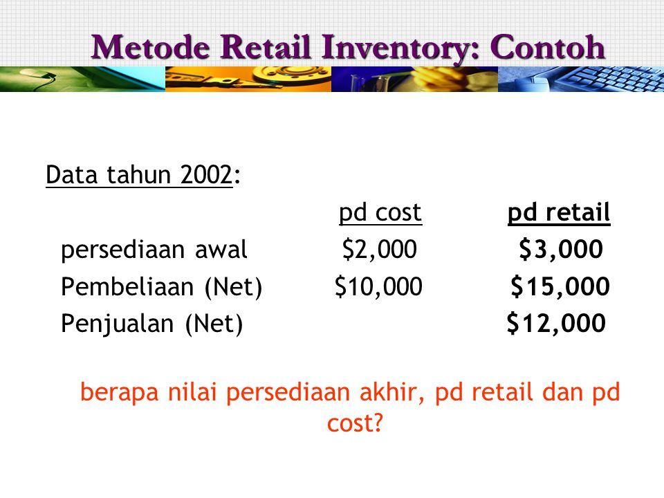 Data tahun 2002: pd cost pd retail persediaan awal $2,000 $3,000 Pembeliaan (Net) $10,000 $15,000 Penjualan (Net) $12,000 berapa nilai persediaan akhir, pd retail dan pd cost.