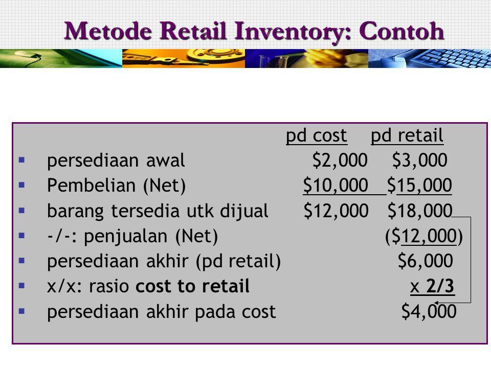 pd cost pd retail  persediaan awal $2,000 $3,000  Pembelian (Net) $10,000 $15,000  barang tersedia utk dijual $12,000 $18,000  -/-: penjualan (Net) ($12,000)  persediaan akhir (pd retail) $6,000  x/x: rasio cost to retailx 2/3  persediaan akhir pada cost $4,000 Metode Retail Inventory: Contoh