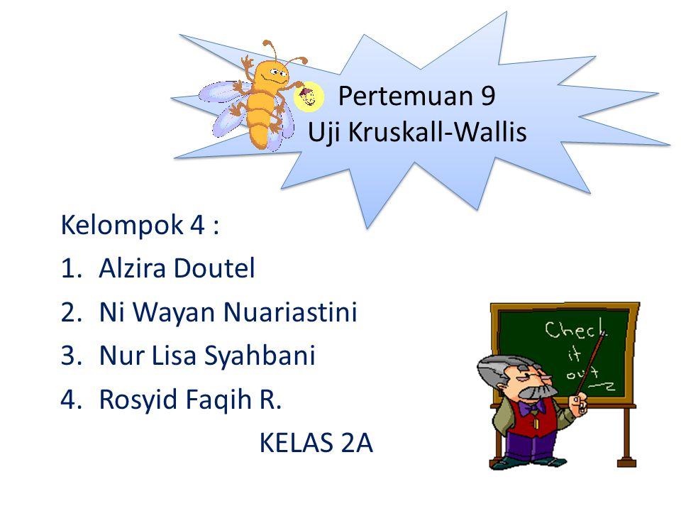 Kelompok 4 : 1.Alzira Doutel 2.Ni Wayan Nuariastini 3.Nur Lisa Syahbani 4.Rosyid Faqih R. KELAS 2A Pertemuan 9 Uji Kruskall-Wallis