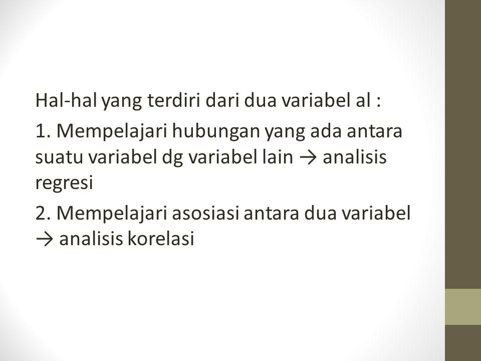 Hal-hal yang terdiri dari dua variabel al : 1. Mempelajari hubungan yang ada antara suatu variabel dg variabel lain → analisis regresi 2. Mempelajari