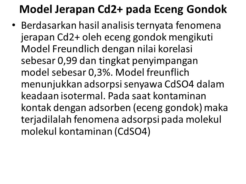 Model Jerapan Cd2+ pada Eceng Gondok Berdasarkan hasil analisis ternyata fenomena jerapan Cd2+ oleh eceng gondok mengikuti Model Freundlich dengan nil