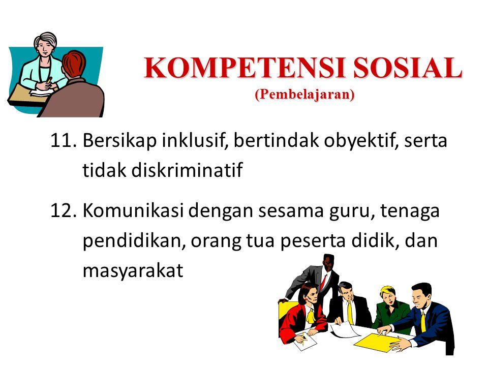 KOMPETENSI SOSIAL (Pembelajaran) 11.Bersikap inklusif, bertindak obyektif, serta tidak diskriminatif 12.Komunikasi dengan sesama guru, tenaga pendidikan, orang tua peserta didik, dan masyarakat
