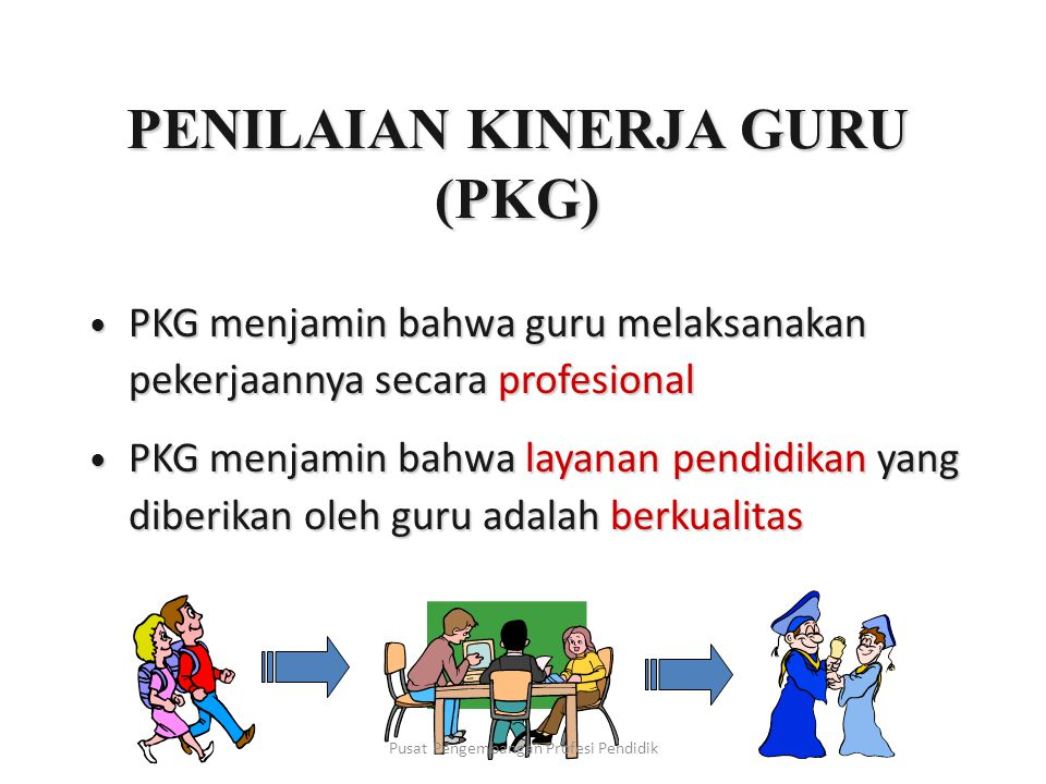 PENILAIAN KINERJA GURU (PKG) PKG menjamin bahwa guru melaksanakan pekerjaannya secara profesional PKG menjamin bahwa guru melaksanakan pekerjaannya secara profesional PKG menjamin bahwa layanan pendidikan yang diberikan oleh guru adalah berkualitas PKG menjamin bahwa layanan pendidikan yang diberikan oleh guru adalah berkualitas Pusat Pengembangan Profesi Pendidik