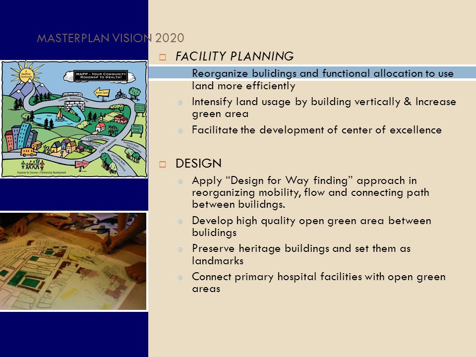MASTERPLAN VISION 2020  FACILITY PLANNING  Reorganize bulidings and functional allocation to use land more efficiently  Intensify land usage by building vertically & Increase green area  Facilitate the development of center of excellence  DESIGN  Apply Design for Way finding approach in reorganizing mobility, flow and connecting path between builidngs.