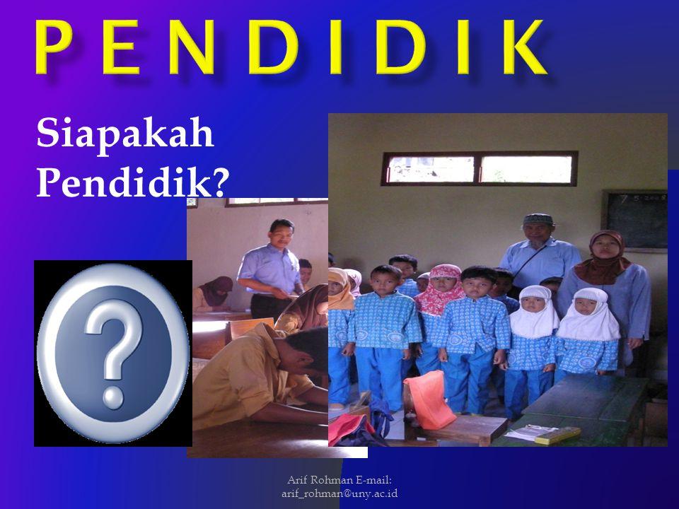 Siapakah Pendidik? Arif Rohman E-mail: arif_rohman@uny.ac.id