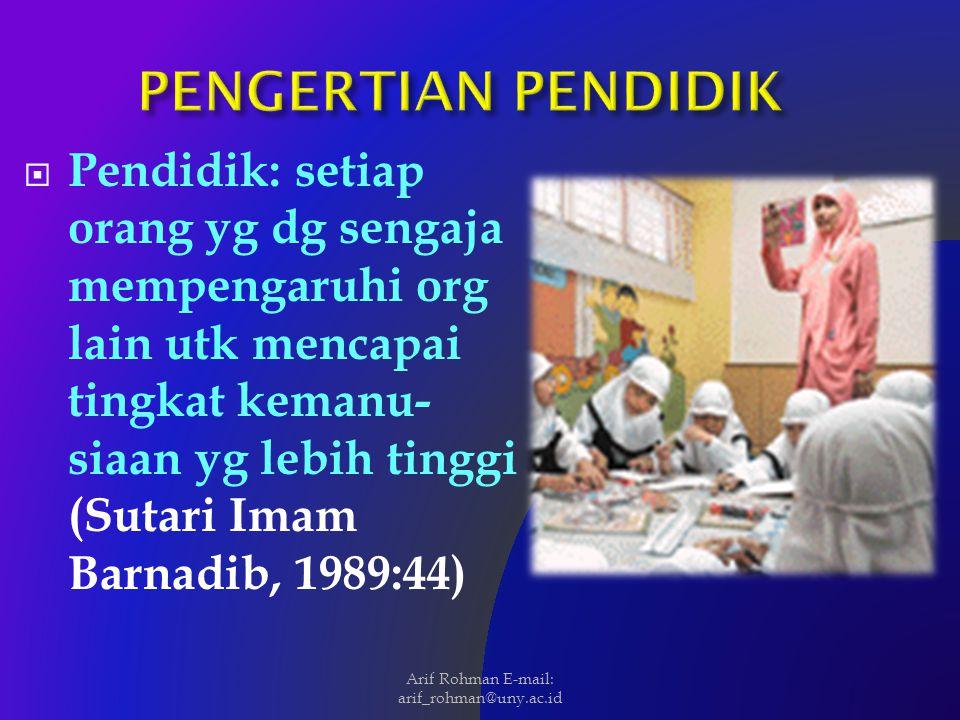  Pendidik: setiap orang yg dg sengaja mempengaruhi org lain utk mencapai tingkat kemanu- siaan yg lebih tinggi (Sutari Imam Barnadib, 1989:44) Arif R