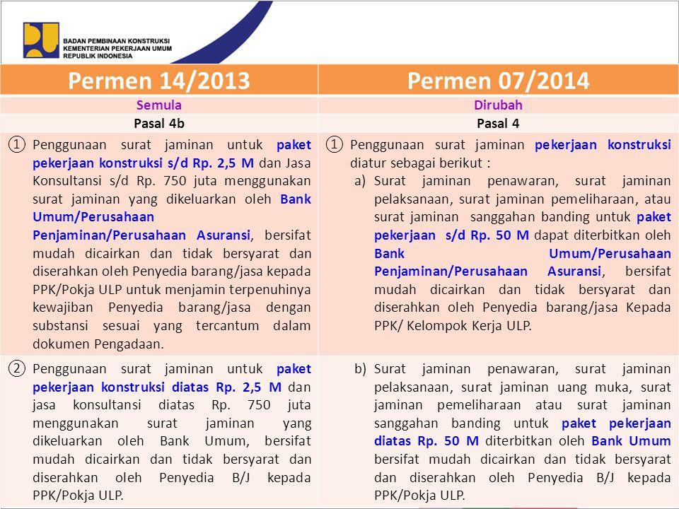 Permen 14/2013Permen 07/2014 SemulaDirubah Pasal 4bPasal 4 ①Penggunaan surat jaminan untuk paket pekerjaan konstruksi s/d Rp. 2,5 M dan Jasa Konsultan
