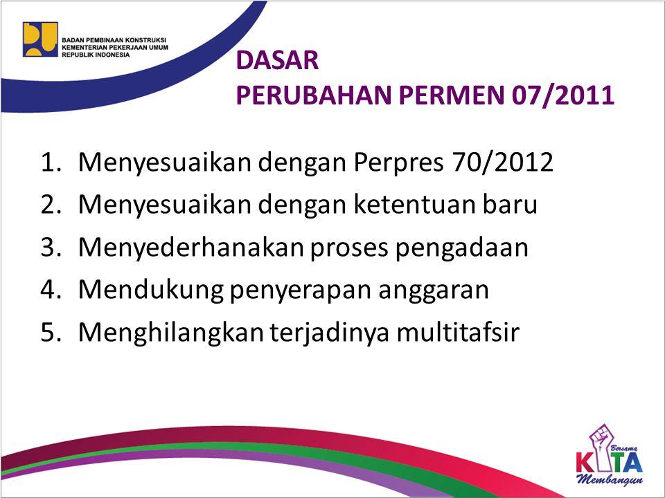 DASAR PERUBAHAN PERMEN 07/2011 1.Menyesuaikan dengan Perpres 70/2012 2.Menyesuaikan dengan ketentuan baru 3.Menyederhanakan proses pengadaan 4.Menduku