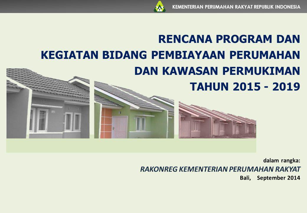 KEMENTERIAN PERUMAHAN RAKYAT REPUBLIK INDONESIA RENCANA PROGRAM DAN KEGIATAN BIDANG PEMBIAYAAN PERUMAHAN DAN KAWASAN PERMUKIMAN TAHUN 2015 - 2019