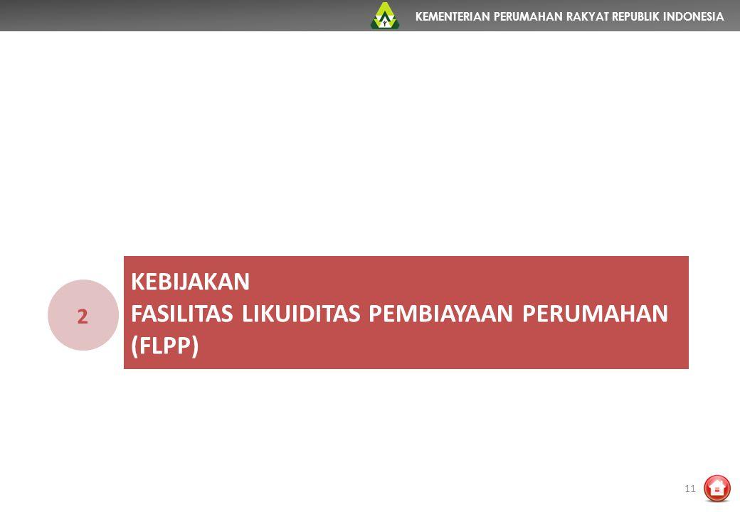 KEMENTERIAN PERUMAHAN RAKYAT REPUBLIK INDONESIA KEBIJAKAN FASILITAS LIKUIDITAS PEMBIAYAAN PERUMAHAN (FLPP) 2 11