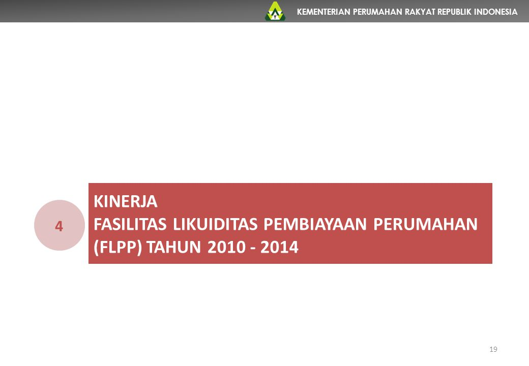 KEMENTERIAN PERUMAHAN RAKYAT REPUBLIK INDONESIA KINERJA FASILITAS LIKUIDITAS PEMBIAYAAN PERUMAHAN (FLPP) TAHUN 2010 - 2014 4 19