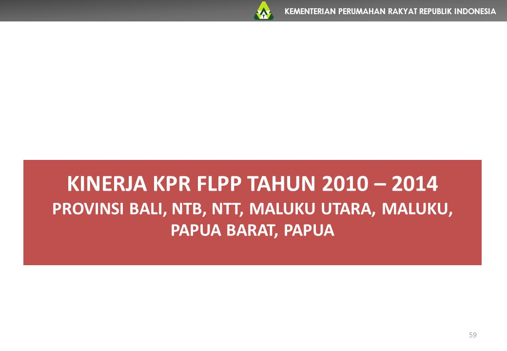 KEMENTERIAN PERUMAHAN RAKYAT REPUBLIK INDONESIA 59 KINERJA KPR FLPP TAHUN 2010 – 2014 PROVINSI BALI, NTB, NTT, MALUKU UTARA, MALUKU, PAPUA BARAT, PAPU
