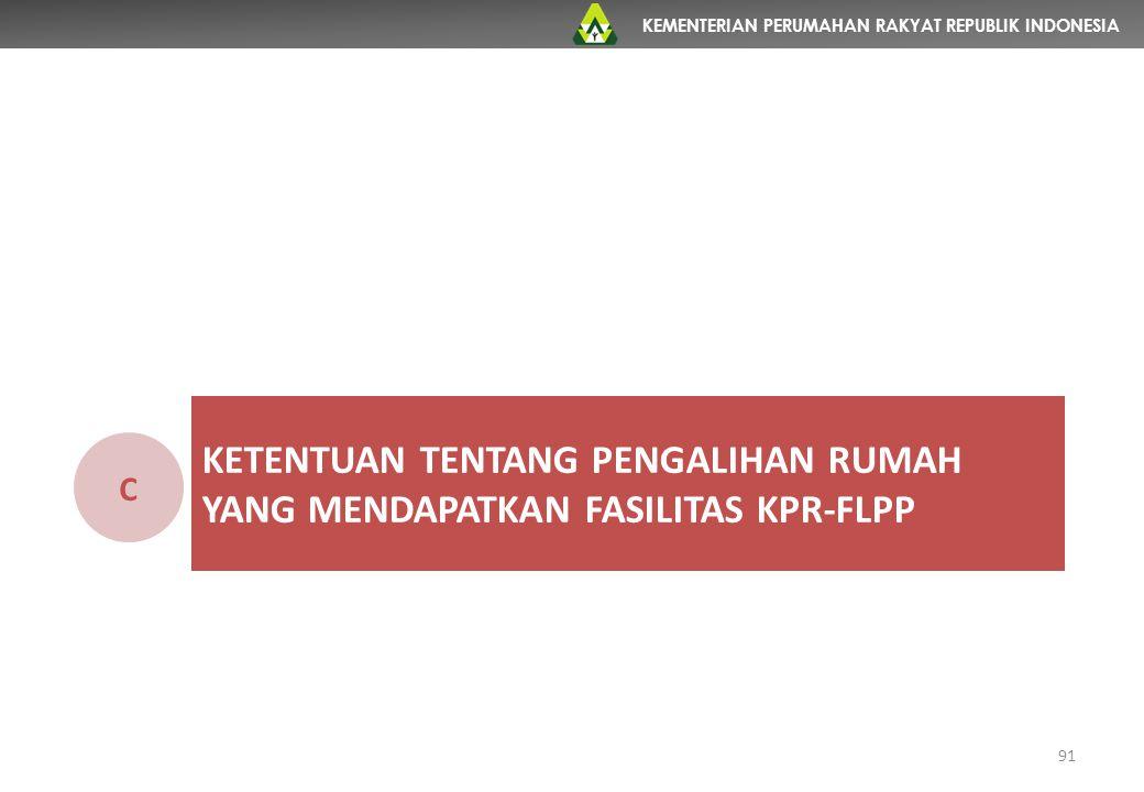 KEMENTERIAN PERUMAHAN RAKYAT REPUBLIK INDONESIA KETENTUAN TENTANG PENGALIHAN RUMAH YANG MENDAPATKAN FASILITAS KPR-FLPP C 91