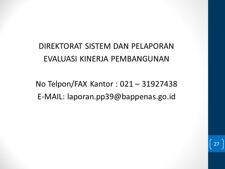 DIREKTORAT SISTEM DAN PELAPORAN EVALUASI KINERJA PEMBANGUNAN No Telpon/FAX Kantor : 021 – 31927438 E-MAIL: laporan.pp39@bappenas.go.id 27