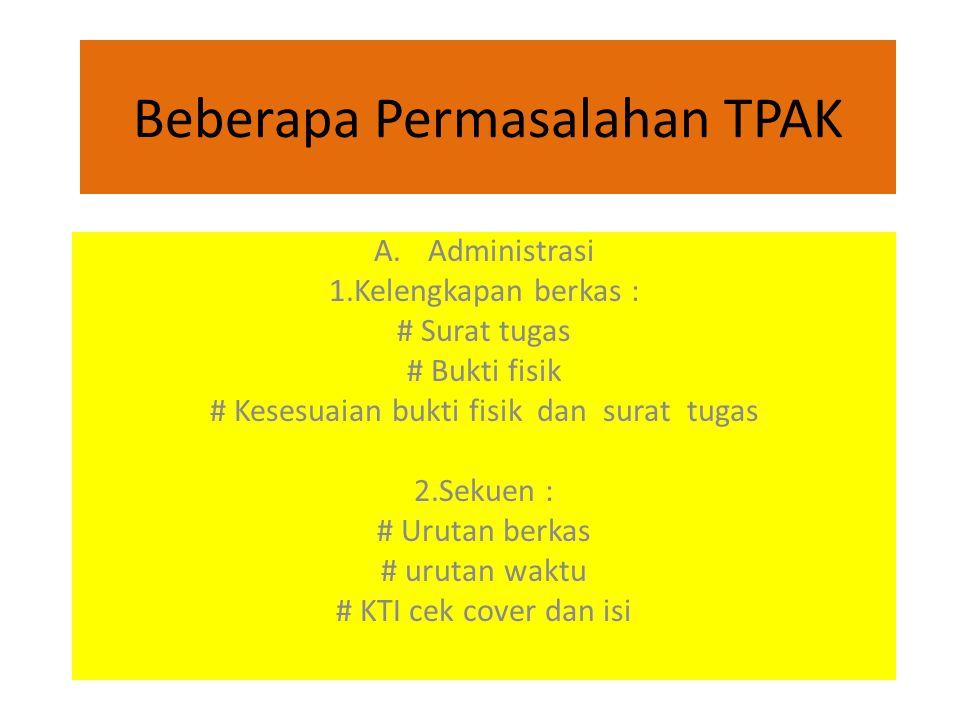 Beberapa Permasalahan TPAK A.Administrasi 1.Kelengkapan berkas : # Surat tugas # Bukti fisik # Kesesuaian bukti fisik dan surat tugas 2.Sekuen : # Urutan berkas # urutan waktu # KTI cek cover dan isi