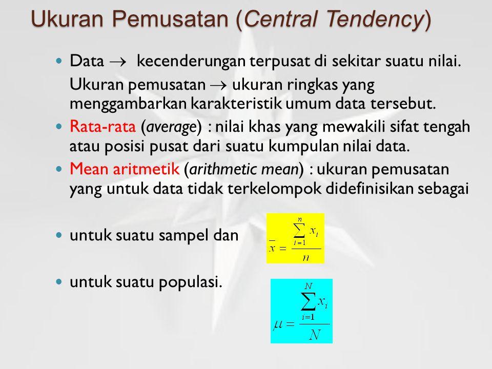 Ukuran Pemusatan (Central Tendency) Data  kecenderungan terpusat di sekitar suatu nilai. Ukuran pemusatan  ukuran ringkas yang menggambarkan karakte