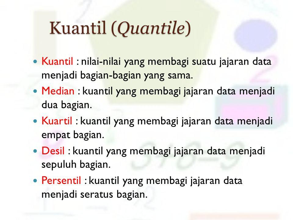 Kuantil (Quantile) Kuantil : nilai-nilai yang membagi suatu jajaran data menjadi bagian-bagian yang sama. Median : kuantil yang membagi jajaran data m