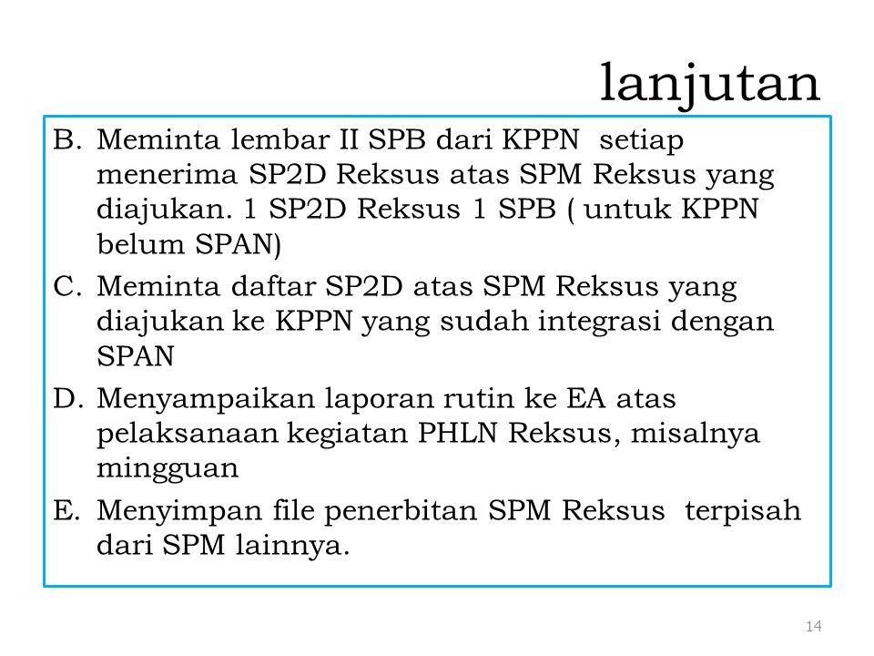lanjutan B.Meminta lembar II SPB dari KPPN setiap menerima SP2D Reksus atas SPM Reksus yang diajukan. 1 SP2D Reksus 1 SPB ( untuk KPPN belum SPAN) C.M