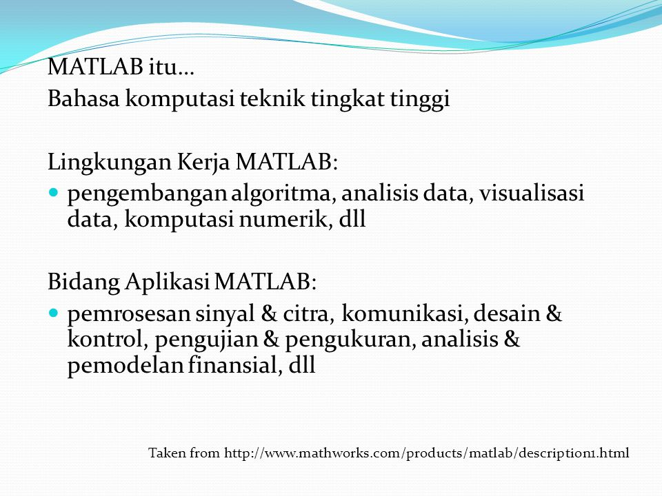 MATLAB itu… Bahasa komputasi teknik tingkat tinggi Lingkungan Kerja MATLAB: pengembangan algoritma, analisis data, visualisasi data, komputasi numerik