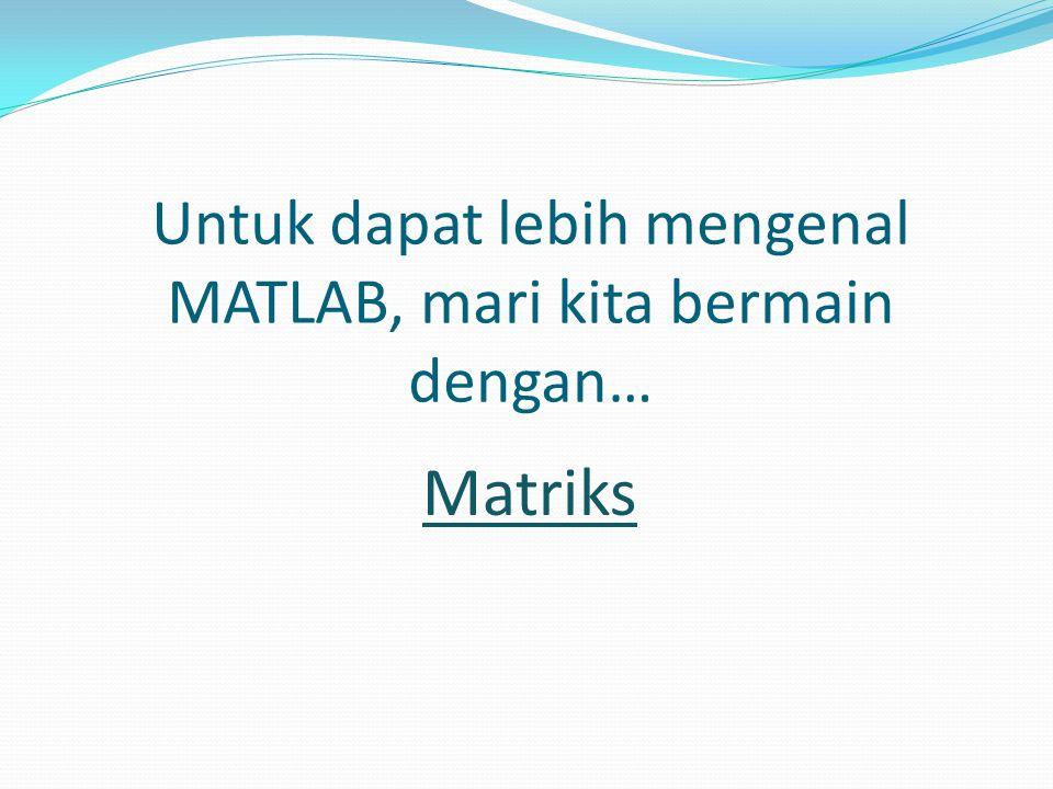 Untuk dapat lebih mengenal MATLAB, mari kita bermain dengan… Matriks