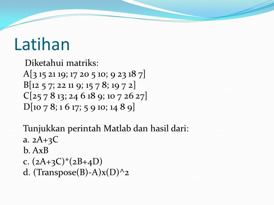 Latihan Diketahui matriks: A[3 15 21 19; 17 20 5 10; 9 23 18 7] B[12 5 7; 22 11 9; 15 7 8; 19 7 2] C[25 7 8 13; 24 6 18 9; 10 7 26 27] D[10 7 8; 1 6 1
