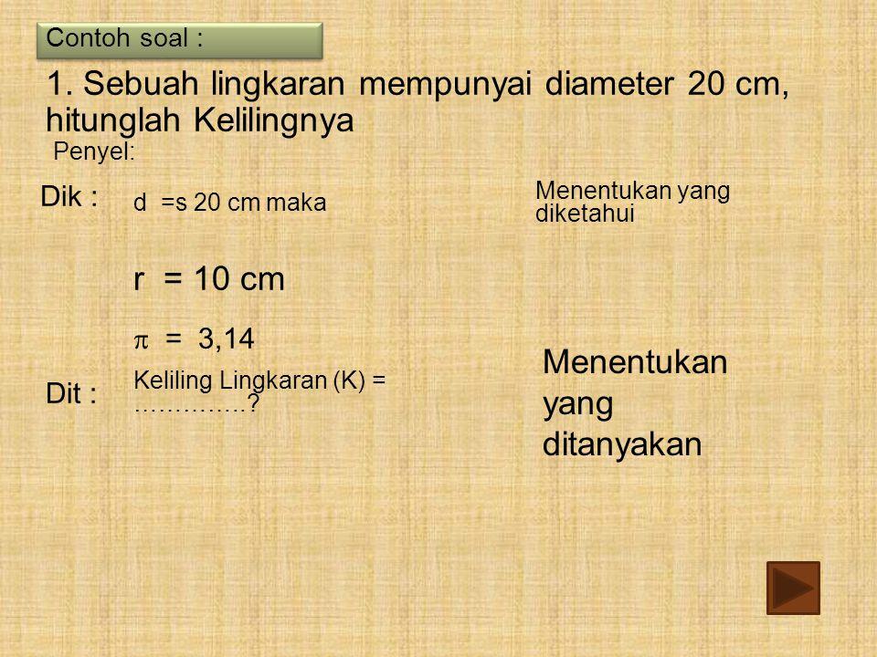 d =s 20 cm maka Dik :  = 3,14 Keliling Lingkaran (K) = …………..? Dit : Contoh soal : Penyel: 1. Sebuah lingkaran mempunyai diameter 20 cm, hitunglah Ke