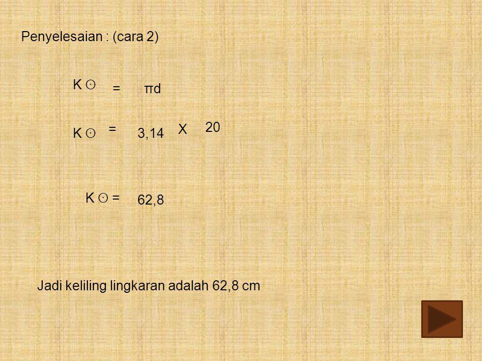 Jadi keliling lingkaran adalah 62,8 cm 20 =X πdπd= K ʘK ʘ Penyelesaian : (cara 2) K ʘK ʘ 62,8 K ʘ = 3,14