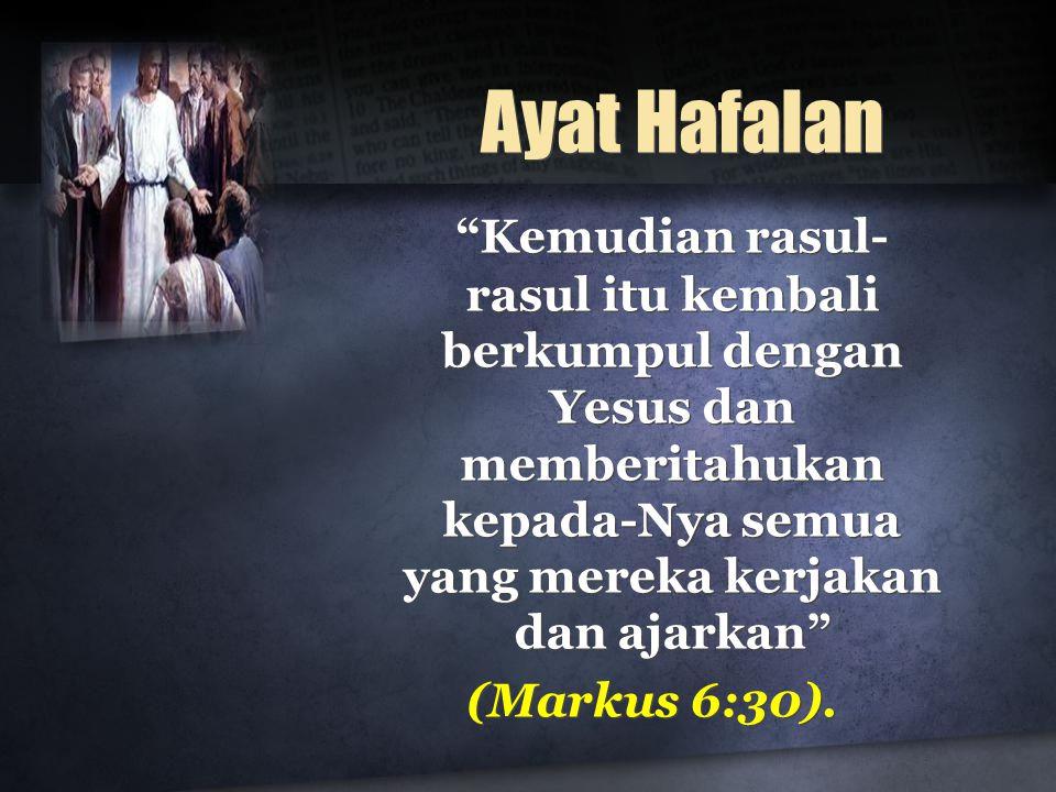 """Ayat Hafalan """"Kemudian rasul- rasul itu kembali berkumpul dengan Yesus dan memberitahukan kepada-Nya semua yang mereka kerjakan dan ajarkan"""" (Markus 6"""