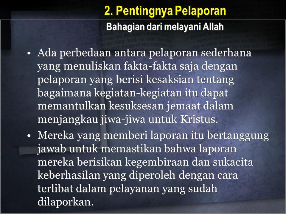 2. Pentingnya Pelaporan Bahagian dari melayani Allah Ada perbedaan antara pelaporan sederhana yang menuliskan fakta-fakta saja dengan pelaporan yang b