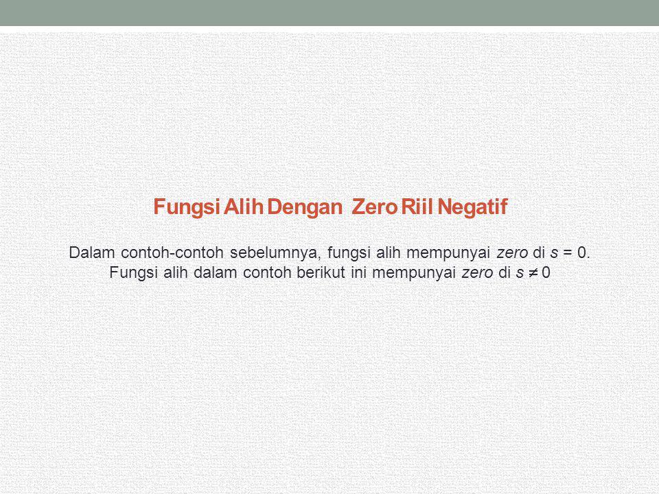 Fungsi Alih Dengan Zero Riil Negatif Dalam contoh-contoh sebelumnya, fungsi alih mempunyai zero di s = 0. Fungsi alih dalam contoh berikut ini mempuny