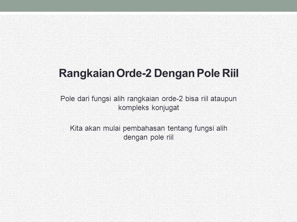Rangkaian Orde-2 Dengan Pole Riil Pole dari fungsi alih rangkaian orde-2 bisa riil ataupun kompleks konjugat Kita akan mulai pembahasan tentang fungsi