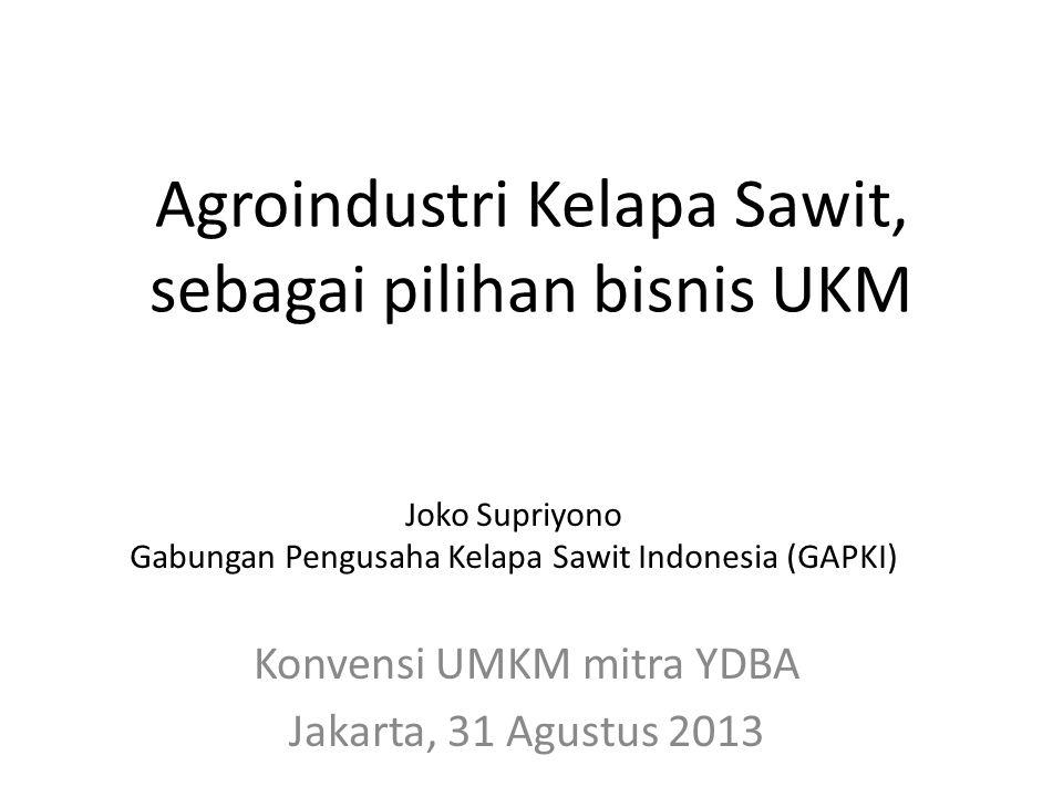 Agroindustri Kelapa Sawit, sebagai pilihan bisnis UKM Konvensi UMKM mitra YDBA Jakarta, 31 Agustus 2013 Joko Supriyono Gabungan Pengusaha Kelapa Sawit
