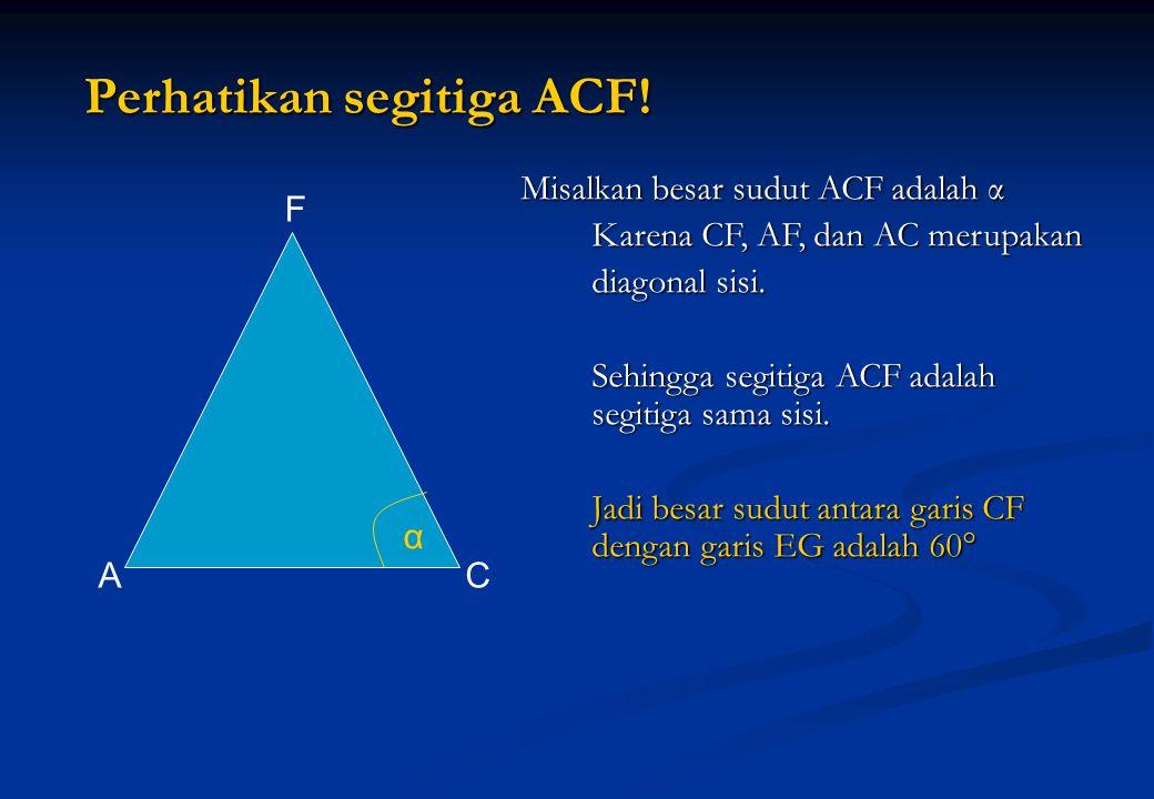 Misalkan besar sudut ACF adalah α Karena CF, AF, dan AC merupakan Karena CF, AF, dan AC merupakan diagonal sisi. Sehingga segitiga ACF adalah segitiga