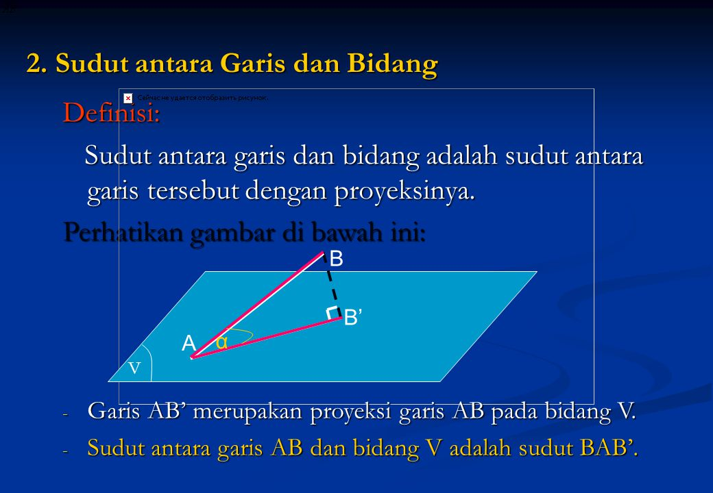 2. Sudut antara Garis dan Bidang Definisi: Sudut antara garis dan bidang adalah sudut antara garis tersebut dengan proyeksinya. Sudut antara garis dan