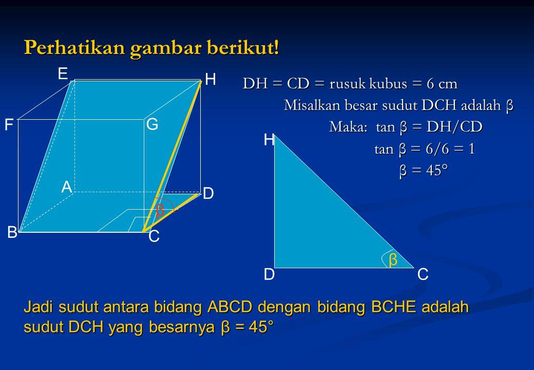Perhatikan gambar berikut! D H C β DH = CD = rusuk kubus = 6 cm Misalkan besar sudut DCH adalah β Misalkan besar sudut DCH adalah β Maka: tan β = DH/C