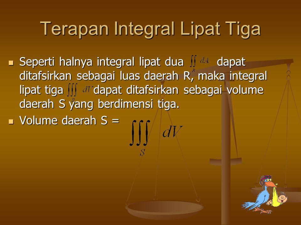 Terapan Integral Lipat Tiga Seperti halnya integral lipat dua dapat ditafsirkan sebagai luas daerah R, maka integral lipat tiga dapat ditafsirkan seba