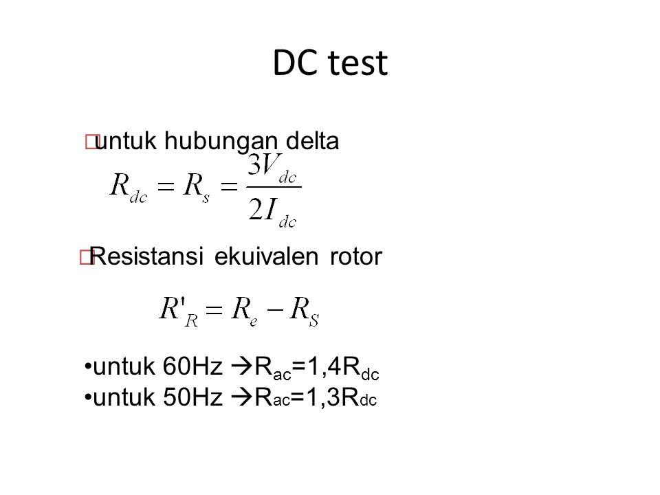 DC test  Resistansi ekuivalen rotor  untuk hubungan delta untuk 60Hz  R ac =1,4R dc untuk 50Hz  R ac =1,3R dc