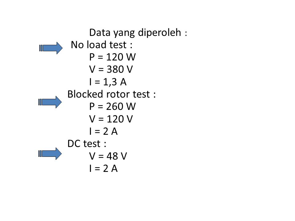 Data yang diperoleh : No load test : P = 120 W V = 380 V I = 1,3 A Blocked rotor test : P = 260 W V = 120 V I = 2 A DC test : V = 48 V I = 2 A