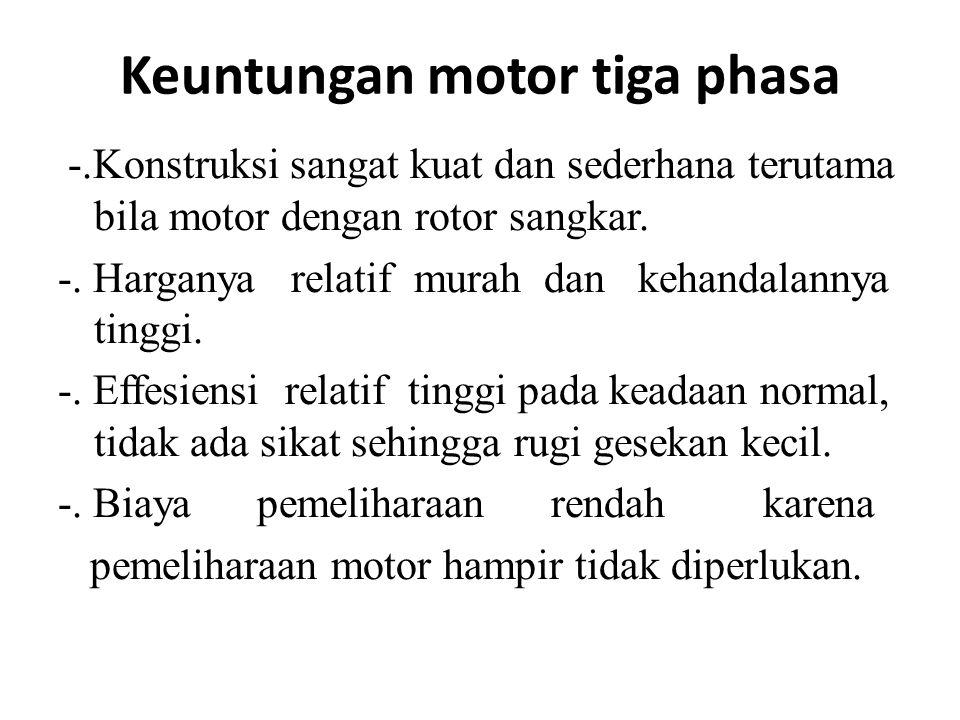Keuntungan motor tiga phasa -.Konstruksi sangat kuat dan sederhana terutama bila motor dengan rotor sangkar.