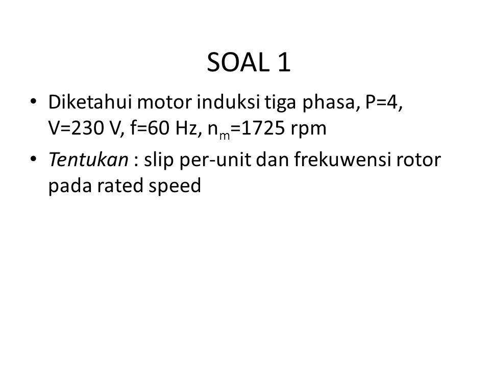 SOAL 1 Diketahui motor induksi tiga phasa, P=4, V=230 V, f=60 Hz, n m =1725 rpm Tentukan : slip per-unit dan frekuwensi rotor pada rated speed