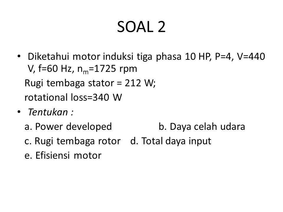 SOAL 2 Diketahui motor induksi tiga phasa 10 HP, P=4, V=440 V, f=60 Hz, n m =1725 rpm Rugi tembaga stator = 212 W; rotational loss=340 W Tentukan : a.