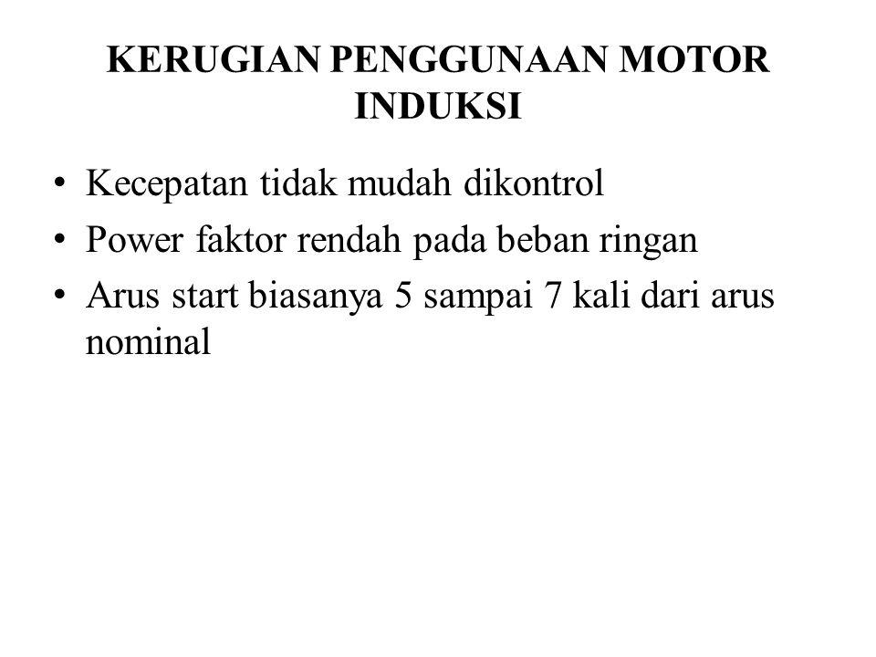 KERUGIAN PENGGUNAAN MOTOR INDUKSI Kecepatan tidak mudah dikontrol Power faktor rendah pada beban ringan Arus start biasanya 5 sampai 7 kali dari arus nominal