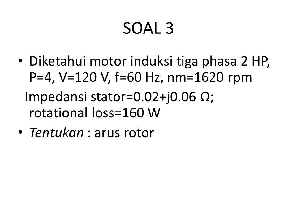 SOAL 3 Diketahui motor induksi tiga phasa 2 HP, P=4, V=120 V, f=60 Hz, nm=1620 rpm Impedansi stator=0.02+j0.06 Ω; rotational loss=160 W Tentukan : arus rotor